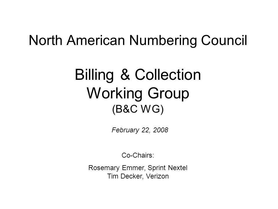 North American Numbering Council Billing & Collection Working Group (B&C WG) February 22, 2008 Co-Chairs: Rosemary Emmer, Sprint Nextel Tim Decker, Ve