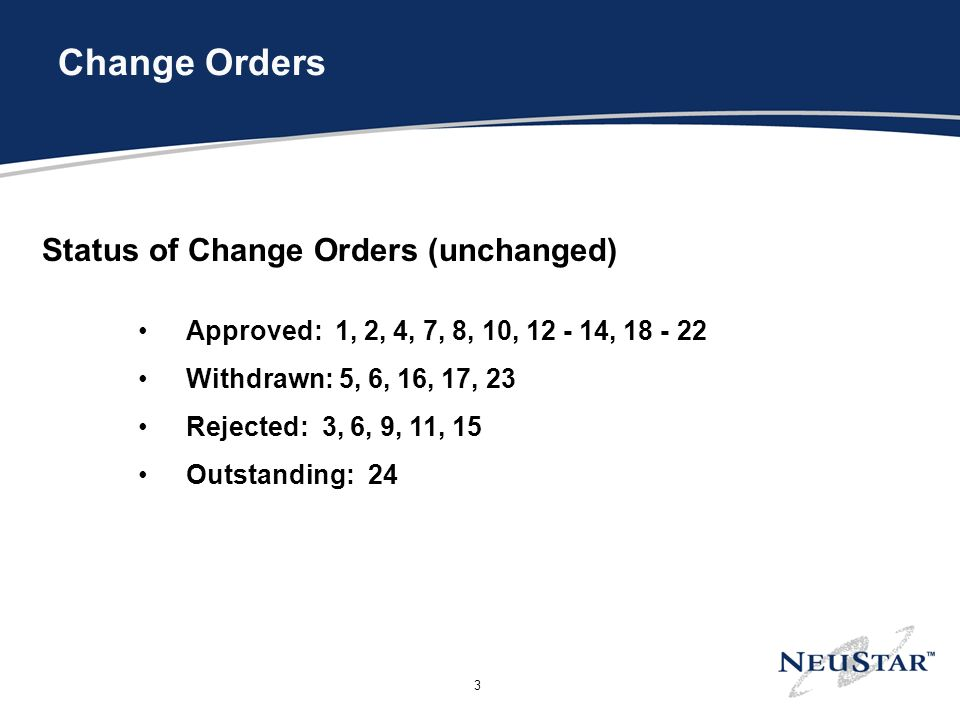 3 Change Orders Status of Change Orders (unchanged) Approved: 1, 2, 4, 7, 8, 10, 12 - 14, 18 - 22 Withdrawn: 5, 6, 16, 17, 23 Rejected: 3, 6, 9, 11, 15 Outstanding: 24