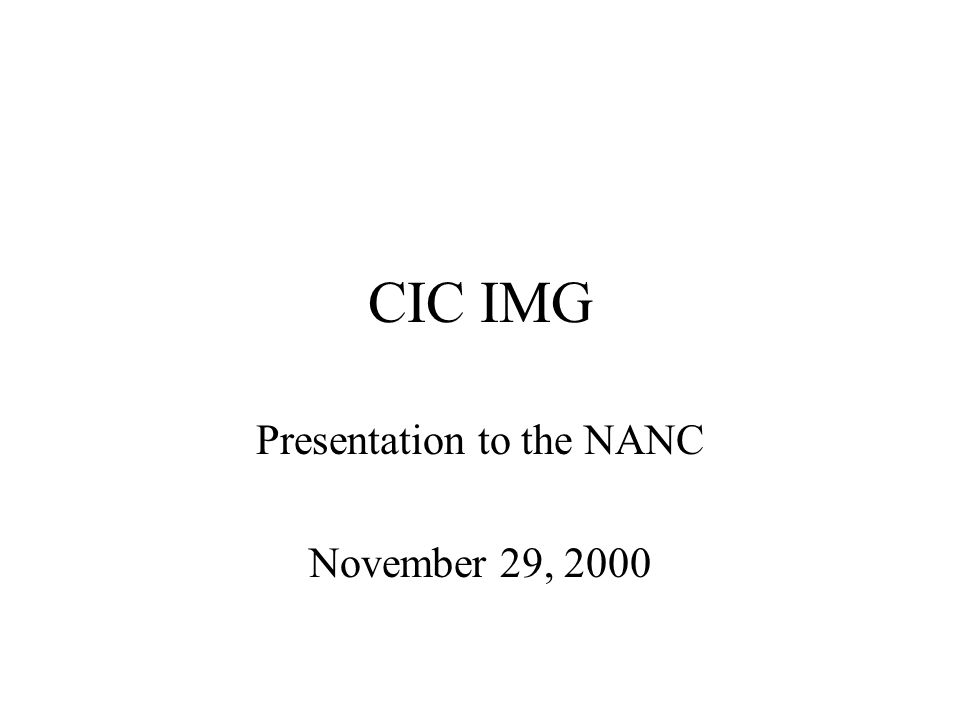 CIC IMG The initial meeting of the CIC IMG was held via conference call on 11-08-00 During this meeting, time was spent reviewing FCC 00-255, a letter from Yog Varma to the NANC, and a plan for meeting our objectives 11 participants attended the initial call representing the following industry participants: –AT&T, AT&T Wireless, Qwest, Verizon, Worldcom, SBC, NANPA, Sprint and USTA