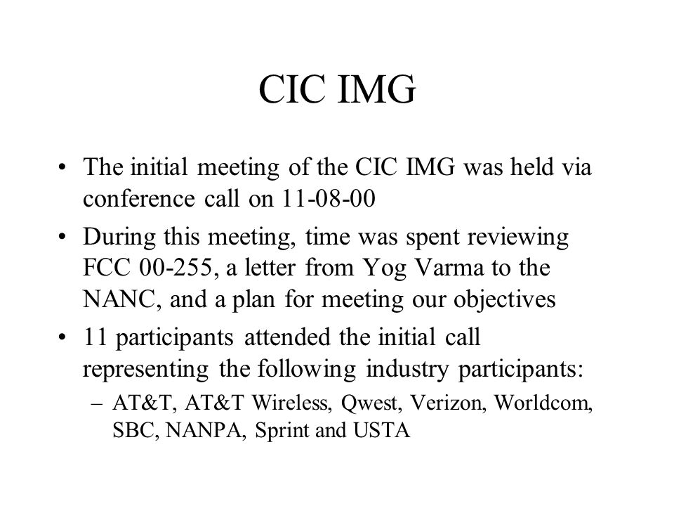 CIC IMG The initial meeting of the CIC IMG was held via conference call on During this meeting, time was spent reviewing FCC , a letter from Yog Varma to the NANC, and a plan for meeting our objectives 11 participants attended the initial call representing the following industry participants: –AT&T, AT&T Wireless, Qwest, Verizon, Worldcom, SBC, NANPA, Sprint and USTA