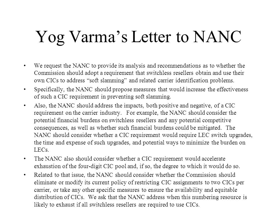 Yog Varmas Letter to NANC We request the NANC to provide its analysis and recommendations as to whether the Commission should adopt a requirement that switchless resellers obtain and use their own CICs to address soft slamming and related carrier identification problems.