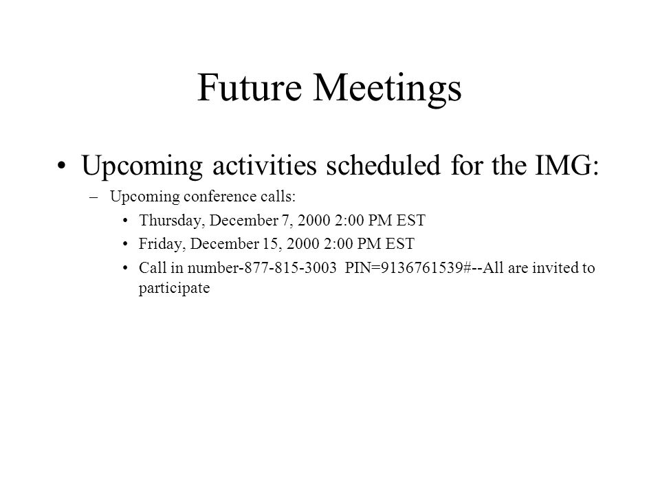 Future Meetings Upcoming activities scheduled for the IMG: –Upcoming conference calls: Thursday, December 7, :00 PM EST Friday, December 15, :00 PM EST Call in number PIN= #--All are invited to participate