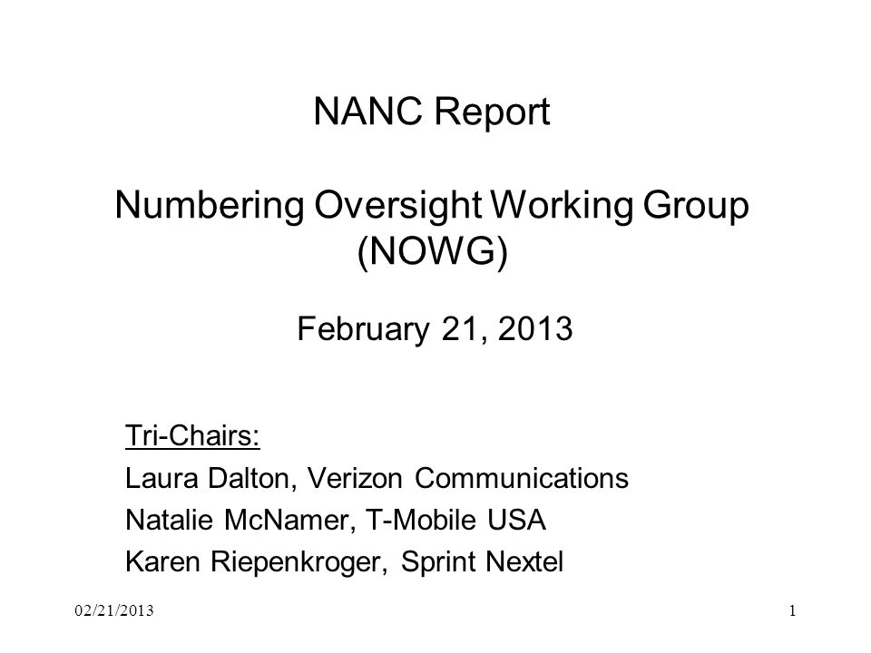 NANC Report Numbering Oversight Working Group (NOWG) February 21, 2013 Tri-Chairs: Laura Dalton, Verizon Communications Natalie McNamer, T-Mobile USA Karen Riepenkroger, Sprint Nextel 02/21/20131