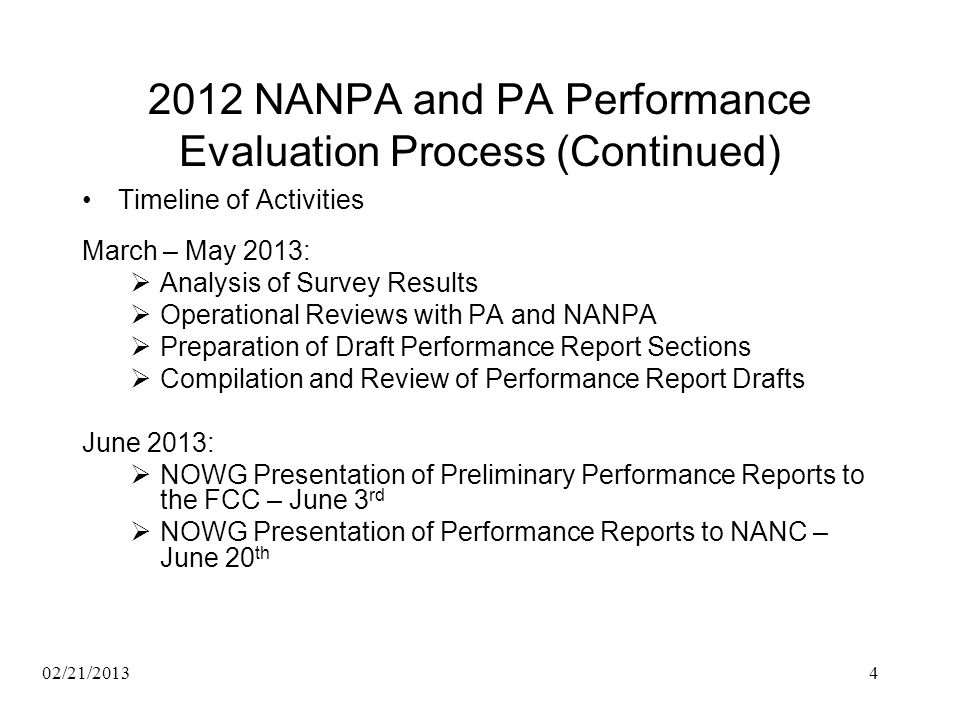 2012 NANPA and PA Performance Evaluation Process (Continued) Timeline of Activities March – May 2013: Analysis of Survey Results Operational Reviews with PA and NANPA Preparation of Draft Performance Report Sections Compilation and Review of Performance Report Drafts June 2013: NOWG Presentation of Preliminary Performance Reports to the FCC – June 3 rd NOWG Presentation of Performance Reports to NANC – June 20 th 02/21/20134