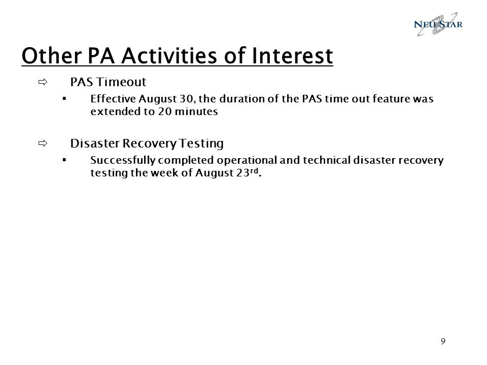 9 Other PA Activities of Interest PAS Timeout Effective August 30, the duration of the PAS time out feature was extended to 20 minutes Disaster Recovery Testing Successfully completed operational and technical disaster recovery testing the week of August 23 rd.
