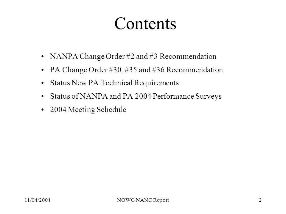 11/04/2004NOWG NANC Report2 Contents NANPA Change Order #2 and #3 Recommendation PA Change Order #30, #35 and #36 Recommendation Status New PA Technical Requirements Status of NANPA and PA 2004 Performance Surveys 2004 Meeting Schedule