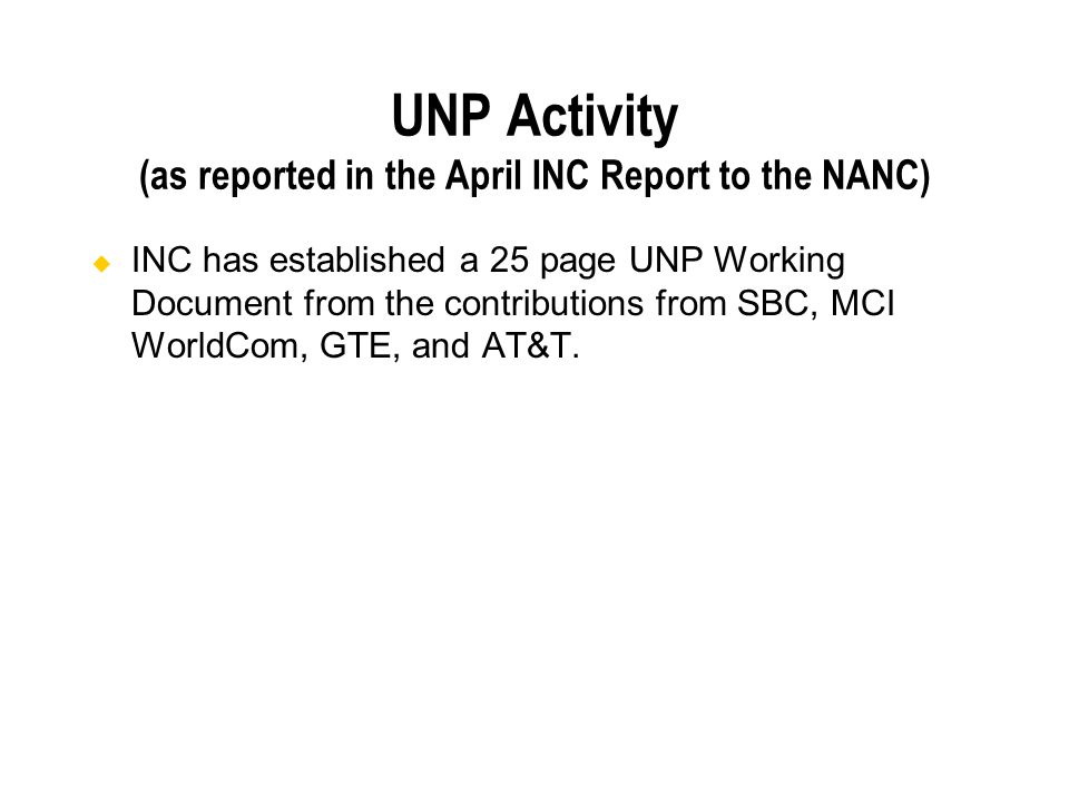 UNP Activity (as reported in the April INC Report to the NANC) INC has established a 25 page UNP Working Document from the contributions from SBC, MCI WorldCom, GTE, and AT&T.