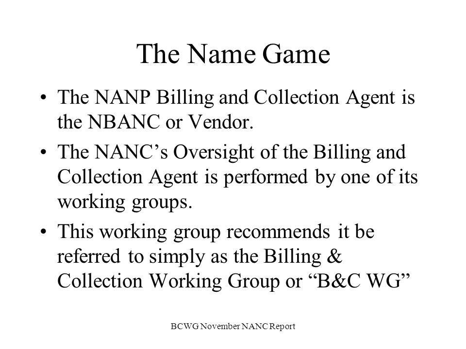 BCWG November NANC Report Mission The NANCs Billing and Collection Agent Oversight Working Group (B&C WG) is responsible for overseeing the performance of the functional requirements provided by the NANP Billing and Collection Agent (NBANC).
