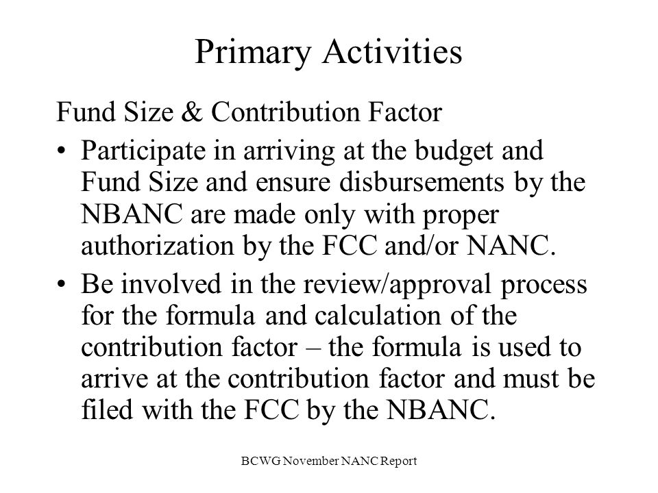 BCWG November NANC Report Next Steps NANC Approval of Mission, Scope and List of Primary Activities Engage Welch – Schedule Meetings/Activities Review fund size, contribution factor and establish protocol for fiscal review process Co-develop Vendor Performance Metrics Co-develop Reporting Formats of NBANC Establish Annual Performance Evaluation Work Plan for review by NANC