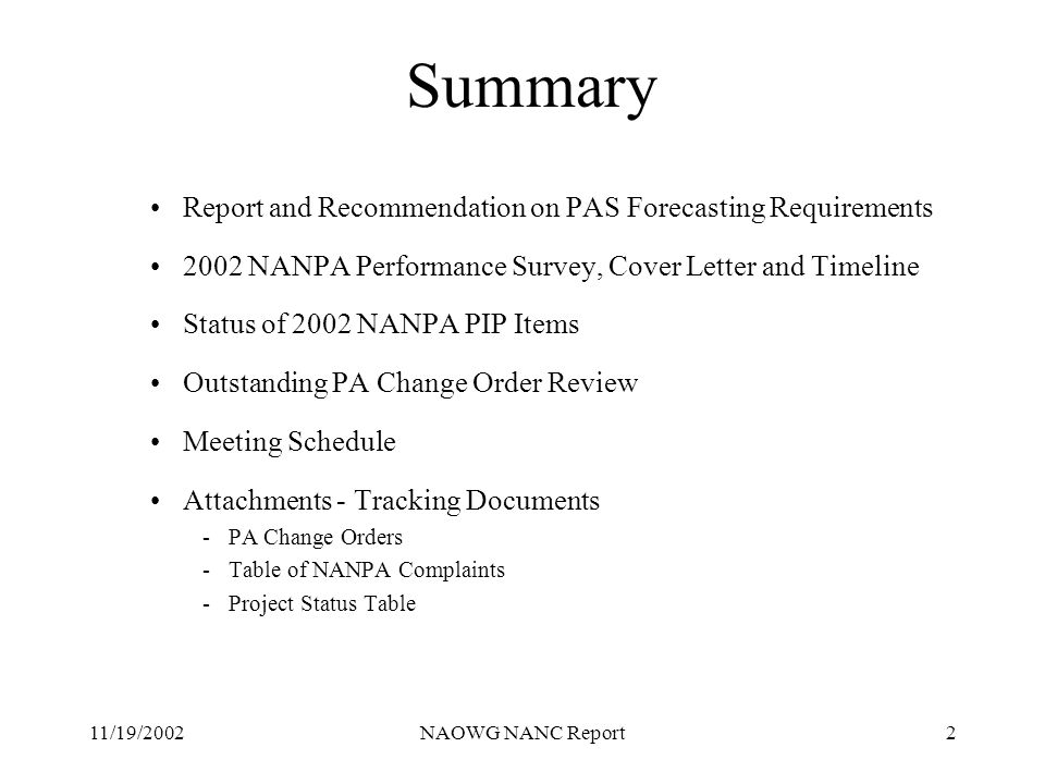 11/19/2002NAOWG NANC Report2 Summary Report and Recommendation on PAS Forecasting Requirements 2002 NANPA Performance Survey, Cover Letter and Timeline Status of 2002 NANPA PIP Items Outstanding PA Change Order Review Meeting Schedule Attachments - Tracking Documents -PA Change Orders -Table of NANPA Complaints -Project Status Table