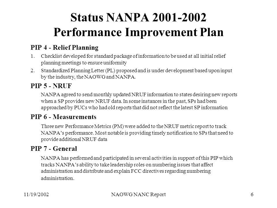 11/19/2002NAOWG NANC Report6 Status NANPA 2001-2002 Performance Improvement Plan PIP 4 - Relief Planning 1.Checklist developed for standard package of information to be used at all initial relief planning meetings to ensure uniformity 2.Standardized Planning Letter (PL) proposed and is under development based upon input by the industry, the NAOWG and NANPA.
