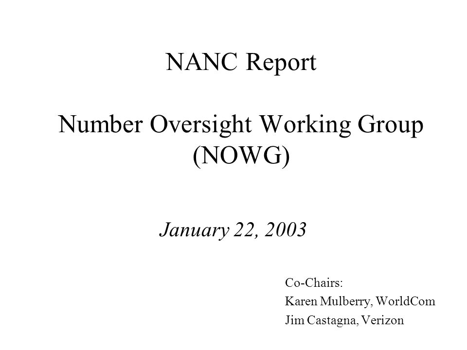NANC Report Number Oversight Working Group (NOWG) January 22, 2003 Co-Chairs: Karen Mulberry, WorldCom Jim Castagna, Verizon
