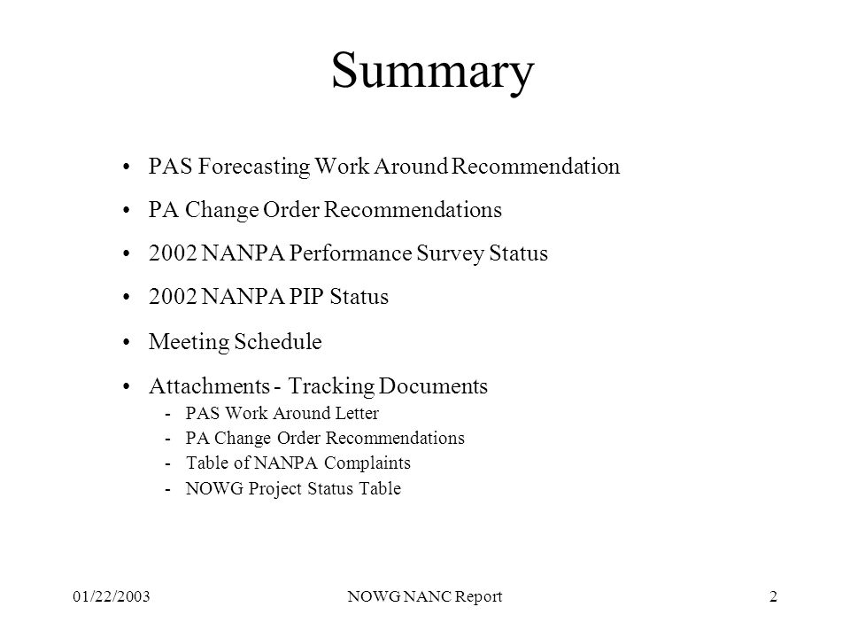 01/22/2003NOWG NANC Report2 Summary PAS Forecasting Work Around Recommendation PA Change Order Recommendations 2002 NANPA Performance Survey Status 2002 NANPA PIP Status Meeting Schedule Attachments - Tracking Documents -PAS Work Around Letter -PA Change Order Recommendations -Table of NANPA Complaints -NOWG Project Status Table