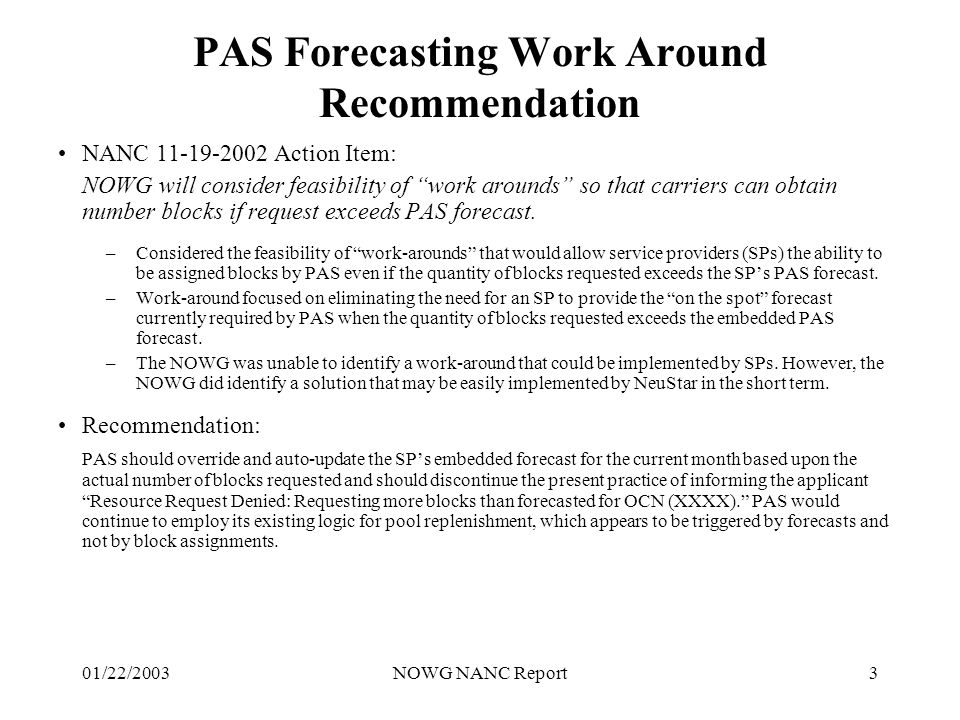 01/22/2003NOWG NANC Report3 PAS Forecasting Work Around Recommendation NANC 11-19-2002 Action Item: NOWG will consider feasibility of work arounds so that carriers can obtain number blocks if request exceeds PAS forecast.