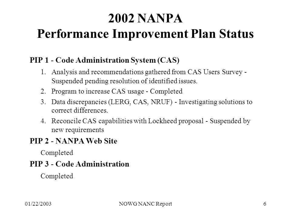 01/22/2003NOWG NANC Report7 Status NANPA 2001-2002 Performance Improvement Plan PIP 4 - Relief Planning Completed PIP 5 - NRUF 1.Revised exhaust projection posted to NANPA web site - Ongoing 2.Update NRUF Job Aide - Completed 3.NRUF data proactively provided to State Commissions - Ongoing PIP 6 - Measurements 1.NRUF performance measurements added - Completed PIP 7 - General 1.Leadership on numbering issues - Ongoing 2.Distribute and explain FCC directives regarding number administration - Ongoing
