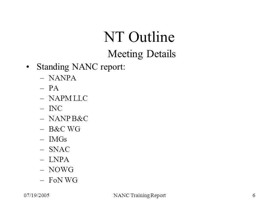 07/19/2005NANC Training Report6 NT Outline Meeting Details Standing NANC report: –NANPA –PA –NAPM LLC –INC –NANP B&C –B&C WG –IMGs –SNAC –LNPA –NOWG –FoN WG
