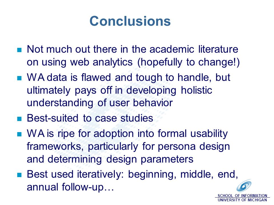 SCHOOL OF INFORMATION UNIVERSITY OF MICHIGAN Conclusions Not much out there in the academic literature on using web analytics (hopefully to change!) WA data is flawed and tough to handle, but ultimately pays off in developing holistic understanding of user behavior Best-suited to case studies WA is ripe for adoption into formal usability frameworks, particularly for persona design and determining design parameters Best used iteratively: beginning, middle, end, annual follow-up…