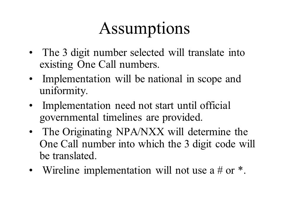 Assumptions The 3 digit number selected will translate into existing One Call numbers. Implementation will be national in scope and uniformity. Implem