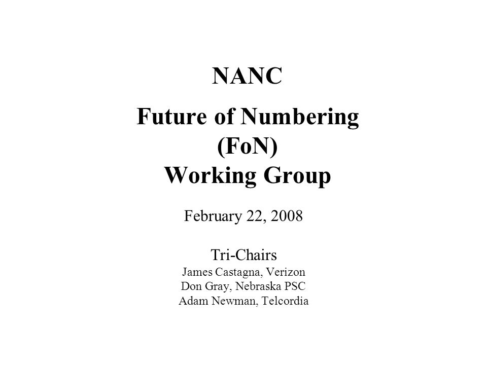 NANC Future of Numbering (FoN) Working Group February 22, 2008 Tri-Chairs James Castagna, Verizon Don Gray, Nebraska PSC Adam Newman, Telcordia