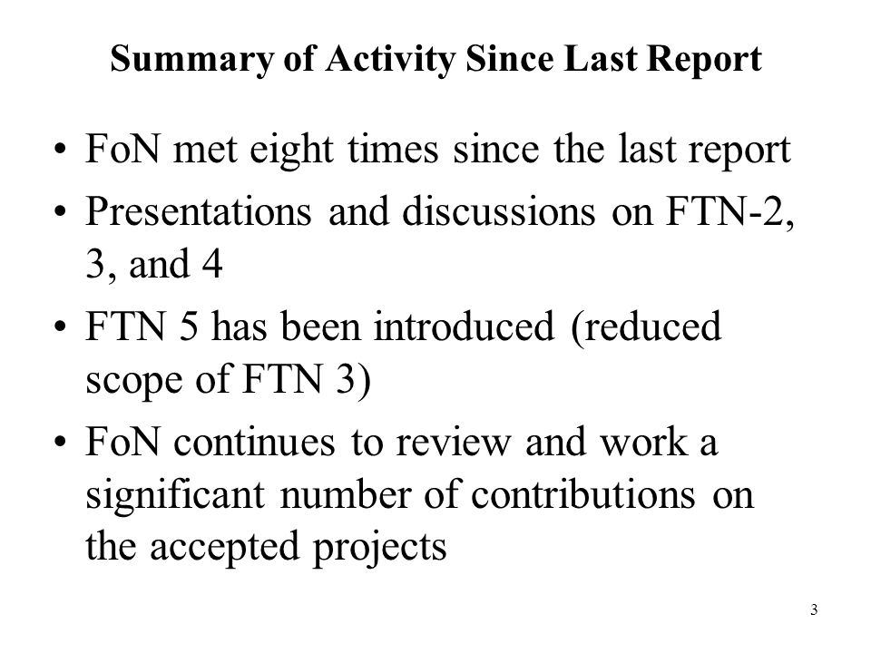 3 Summary of Activity Since Last Report FoN met eight times since the last report Presentations and discussions on FTN-2, 3, and 4 FTN 5 has been introduced (reduced scope of FTN 3) FoN continues to review and work a significant number of contributions on the accepted projects