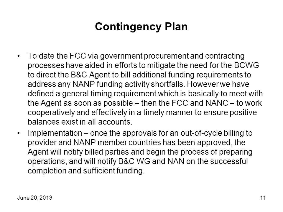 Contingency Plan To date the FCC via government procurement and contracting processes have aided in efforts to mitigate the need for the BCWG to direct the B&C Agent to bill additional funding requirements to address any NANP funding activity shortfalls.