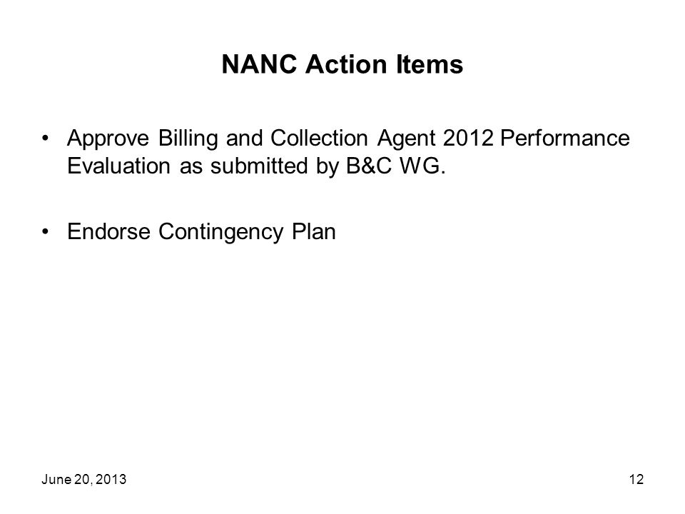 NANC Action Items Approve Billing and Collection Agent 2012 Performance Evaluation as submitted by B&C WG. Endorse Contingency Plan June 20, 201312