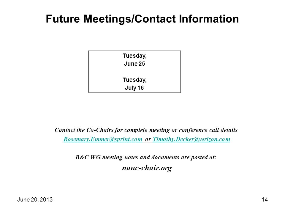 Future Meetings/Contact Information Contact the Co-Chairs for complete meeting or conference call details or B&C WG meeting notes and documents are posted at: nanc-chair.org Tuesday, June 25 Tuesday, July 16 14June 20, 2013