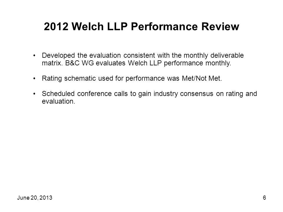 2012 Welch LLP Performance Review June 20, 20136 Developed the evaluation consistent with the monthly deliverable matrix.