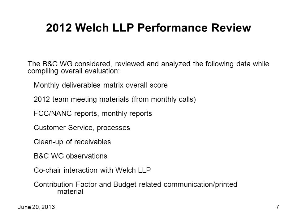 2012 Welch LLP Performance Review June 20, The B&C WG considered, reviewed and analyzed the following data while compiling overall evaluation: Monthly deliverables matrix overall score 2012 team meeting materials (from monthly calls) FCC/NANC reports, monthly reports Customer Service, processes Clean-up of receivables B&C WG observations Co-chair interaction with Welch LLP Contribution Factor and Budget related communication/printed material