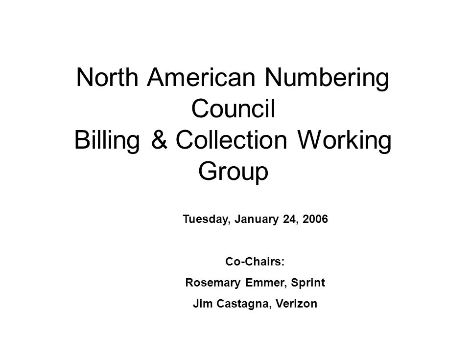 North American Numbering Council Billing & Collection Working Group Tuesday, January 24, 2006 Co-Chairs: Rosemary Emmer, Sprint Jim Castagna, Verizon