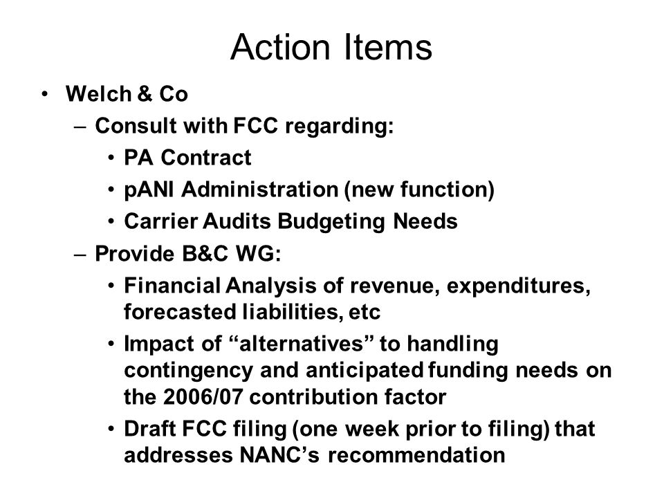 Action Items Welch & Co –Consult with FCC regarding: PA Contract pANI Administration (new function) Carrier Audits Budgeting Needs –Provide B&C WG: Financial Analysis of revenue, expenditures, forecasted liabilities, etc Impact of alternatives to handling contingency and anticipated funding needs on the 2006/07 contribution factor Draft FCC filing (one week prior to filing) that addresses NANCs recommendation