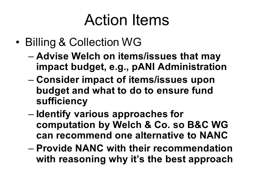 Action Items Billing & Collection WG –Advise Welch on items/issues that may impact budget, e.g., pANI Administration –Consider impact of items/issues upon budget and what to do to ensure fund sufficiency –Identify various approaches for computation by Welch & Co.