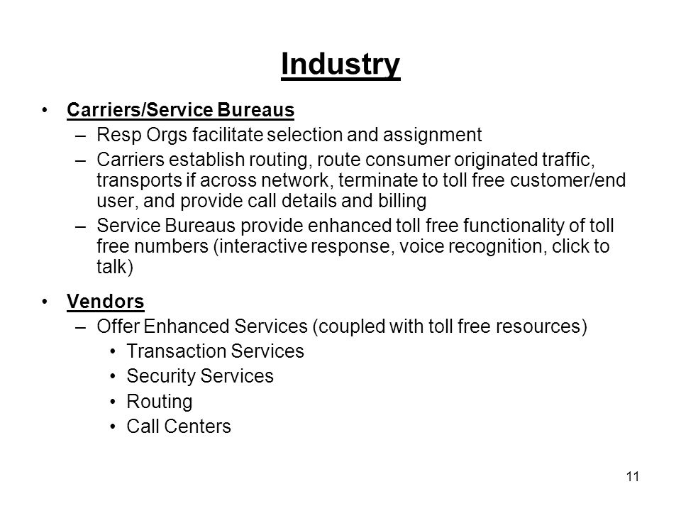 Industry Carriers/Service Bureaus –Resp Orgs facilitate selection and assignment –Carriers establish routing, route consumer originated traffic, transports if across network, terminate to toll free customer/end user, and provide call details and billing –Service Bureaus provide enhanced toll free functionality of toll free numbers (interactive response, voice recognition, click to talk) Vendors –Offer Enhanced Services (coupled with toll free resources) Transaction Services Security Services Routing Call Centers 11