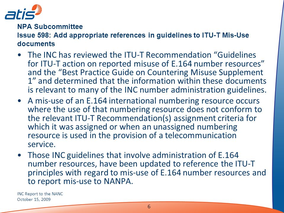 INC Report to the NANC October 15, 2009 6 NPA Subcommittee Issue 598: Add appropriate references in guidelines to ITU-T Mis-Use documents The INC has reviewed the ITU-T Recommendation Guidelines for ITU-T action on reported misuse of E.164 number resources and the Best Practice Guide on Countering Misuse Supplement 1 and determined that the information within these documents is relevant to many of the INC number administration guidelines.
