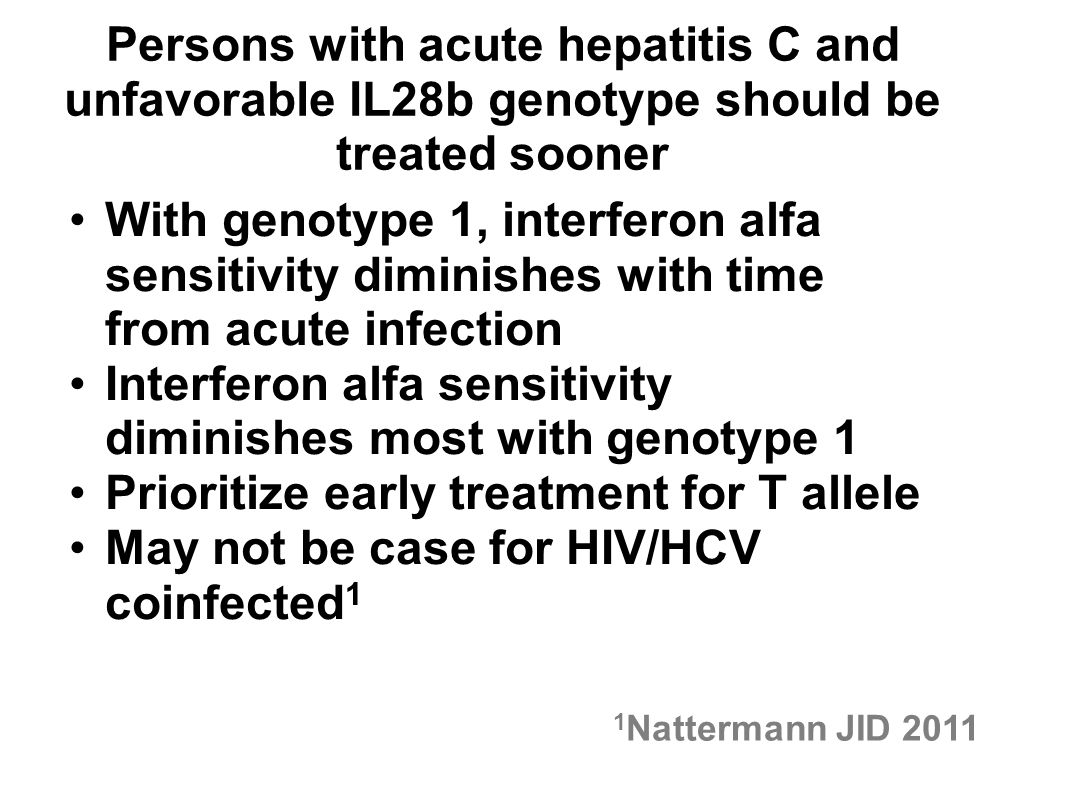 Persons with acute hepatitis C and unfavorable IL28b genotype should be treated sooner With genotype 1, interferon alfa sensitivity diminishes with time from acute infection Interferon alfa sensitivity diminishes most with genotype 1 Prioritize early treatment for T allele May not be case for HIV/HCV coinfected 1 1 Nattermann JID 2011