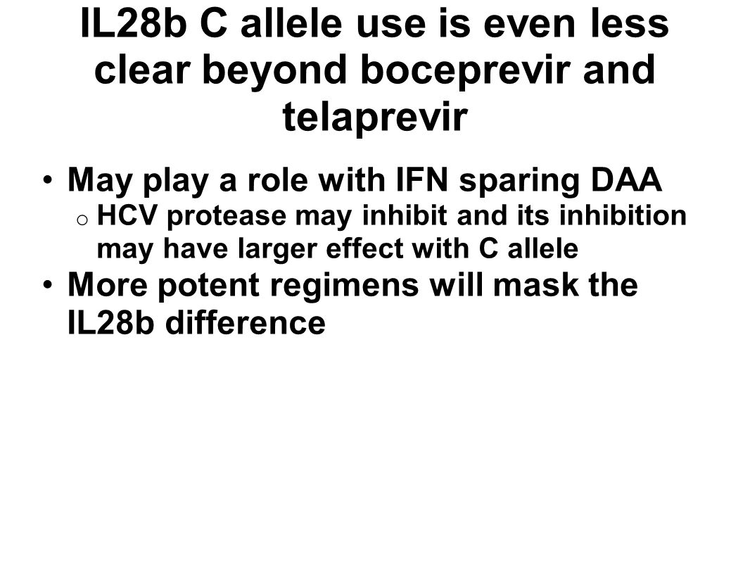 IL28b C allele use is even less clear beyond boceprevir and telaprevir May play a role with IFN sparing DAA o HCV protease may inhibit and its inhibition may have larger effect with C allele More potent regimens will mask the IL28b difference
