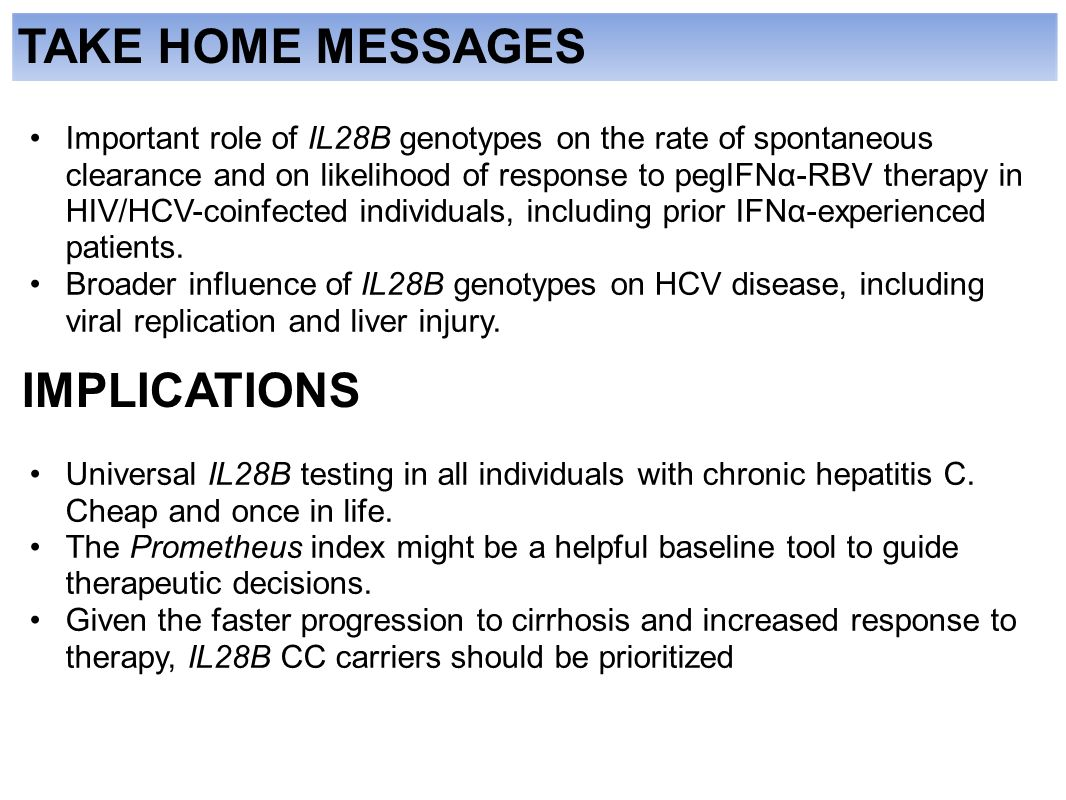 TAKE HOME MESSAGES Important role of IL28B genotypes on the rate of spontaneous clearance and on likelihood of response to pegIFNα-RBV therapy in HIV/HCV-coinfected individuals, including prior IFNα-experienced patients.