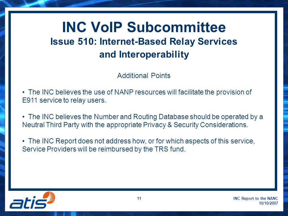 INC Report to the NANC 10/10/ INC VoIP Subcommittee Issue 510: Internet-Based Relay Services and Interoperability Additional Points The INC believes the use of NANP resources will facilitate the provision of E911 service to relay users.
