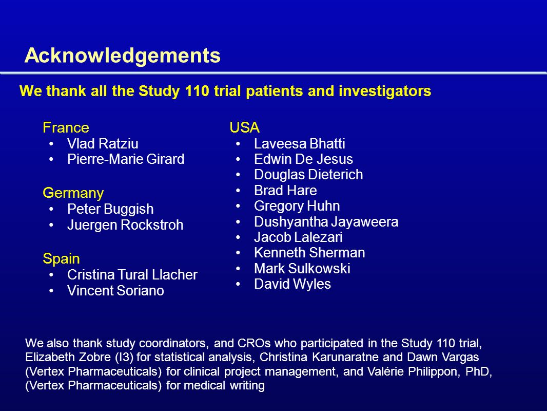 Acknowledgements We thank all the Study 110 trial patients and investigators France Vlad Ratziu Pierre-Marie Girard Germany Peter Buggish Juergen Rockstroh Spain Cristina Tural Llacher Vincent Soriano USA Laveesa Bhatti Edwin De Jesus Douglas Dieterich Brad Hare Gregory Huhn Dushyantha Jayaweera Jacob Lalezari Kenneth Sherman Mark Sulkowski David Wyles We also thank study coordinators, and CROs who participated in the Study 110 trial, Elizabeth Zobre (I3) for statistical analysis, Christina Karunaratne and Dawn Vargas (Vertex Pharmaceuticals) for clinical project management, and Valérie Philippon, PhD, (Vertex Pharmaceuticals) for medical writing
