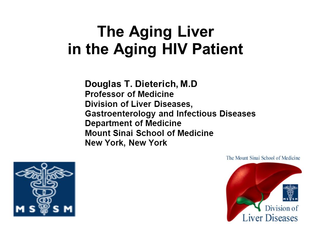 The Aging Liver in the Aging HIV Patient Douglas T. Dieterich, M.D Professor of Medicine Division of Liver Diseases, Gastroenterology and Infectious D