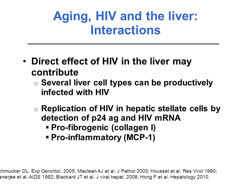 Aging, HIV and the liver: Interactions Direct effect of HIV in the liver may contribute o Several liver cell types can be productively infected with H