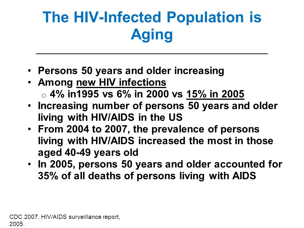 The HIV-Infected Population is Aging Persons 50 years and older increasing Among new HIV infections o 4% in1995 vs 6% in 2000 vs 15% in 2005 Increasin
