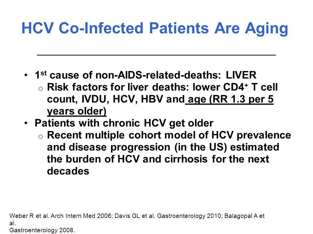 HCV Co-Infected Patients Are Aging 1 st cause of non-AIDS-related-deaths: LIVER o Risk factors for liver deaths: lower CD4 + T cell count, IVDU, HCV,