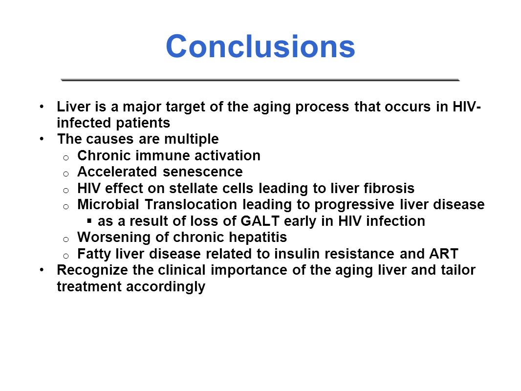 Conclusions Liver is a major target of the aging process that occurs in HIV- infected patients The causes are multiple o Chronic immune activation o Accelerated senescence o HIV effect on stellate cells leading to liver fibrosis o Microbial Translocation leading to progressive liver disease as a result of loss of GALT early in HIV infection o Worsening of chronic hepatitis o Fatty liver disease related to insulin resistance and ART Recognize the clinical importance of the aging liver and tailor treatment accordingly