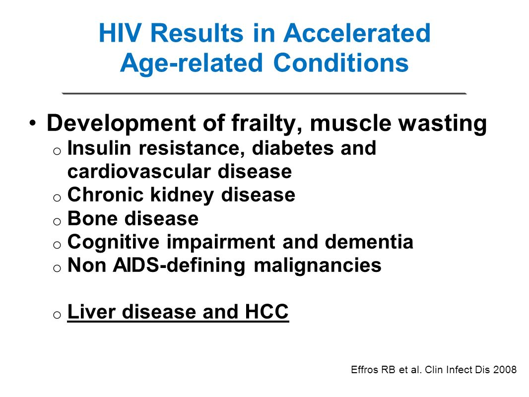 HIV Results in Accelerated Age-related Conditions Development of frailty, muscle wasting o Insulin resistance, diabetes and cardiovascular disease o C