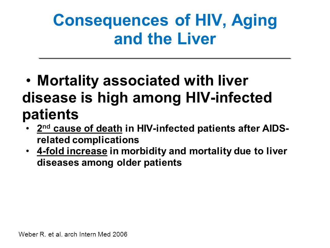 Consequences of HIV, Aging and the Liver Mortality associated with liver disease is high among HIV-infected patients 2 nd cause of death in HIV-infect
