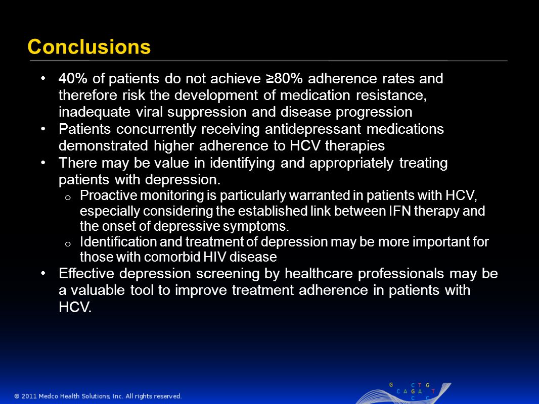 Conclusions 40% of patients do not achieve 80% adherence rates and therefore risk the development of medication resistance, inadequate viral suppression and disease progression Patients concurrently receiving antidepressant medications demonstrated higher adherence to HCV therapies There may be value in identifying and appropriately treating patients with depression.