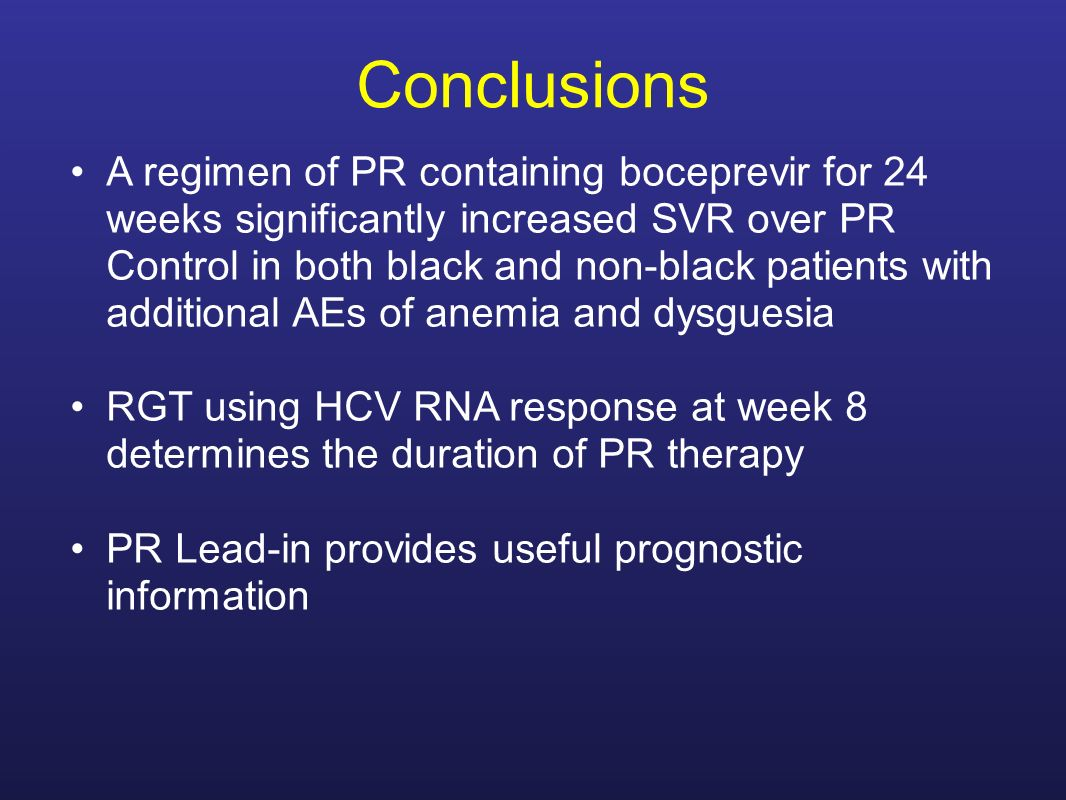 Conclusions A regimen of PR containing boceprevir for 24 weeks significantly increased SVR over PR Control in both black and non-black patients with additional AEs of anemia and dysguesia RGT using HCV RNA response at week 8 determines the duration of PR therapy PR Lead-in provides useful prognostic information