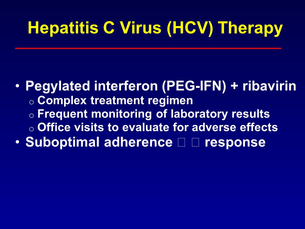 Hepatitis C Virus (HCV) Therapy Pegylated interferon (PEG-IFN) + ribavirin o Complex treatment regimen o Frequent monitoring of laboratory results o Office visits to evaluate for adverse effects Suboptimal adherence response