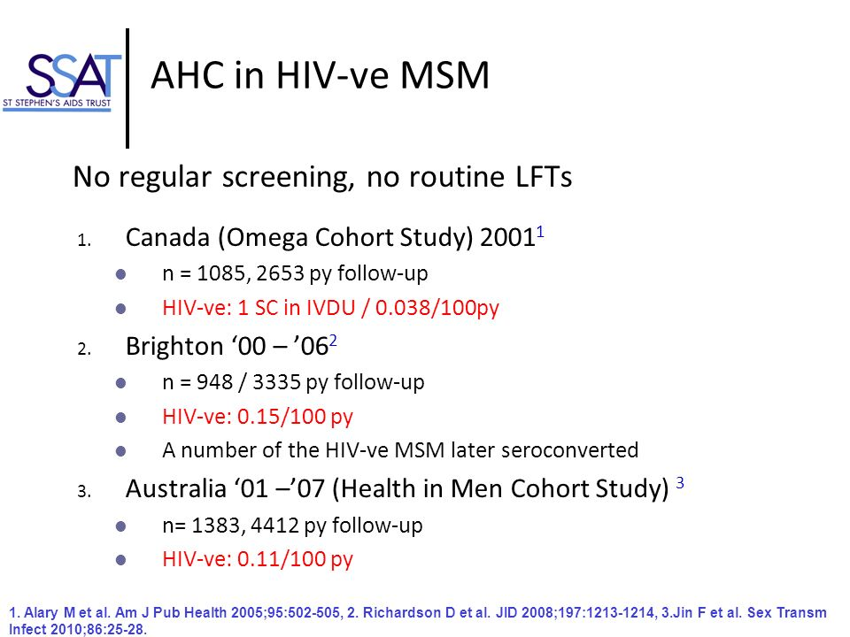 AHC in HIV-ve MSM No regular screening, no routine LFTs 1. Canada (Omega Cohort Study) 2001 1 n = 1085, 2653 py follow-up HIV-ve: 1 SC in IVDU / 0.038
